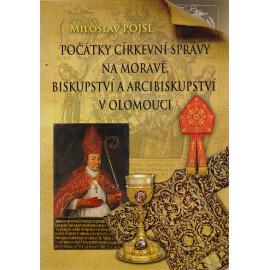 Počátky církevní správy na Moravě biskupství a arcibiskupství v Olomouci - Miloslav Pojsl